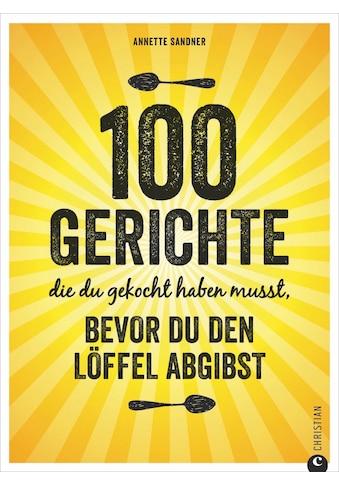 Buch »100 Gerichte, die du gekocht haben musst, bevor du den Löffel abgibst / Annette... kaufen